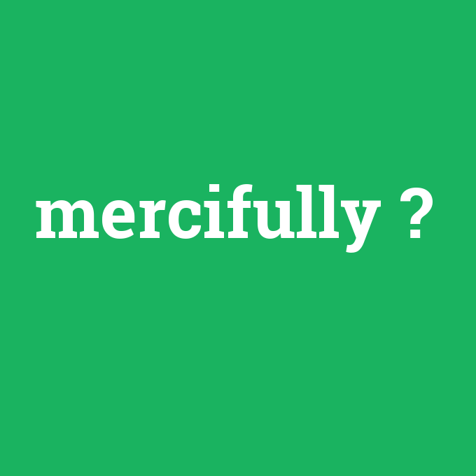 mercifully, mercifully nedir ,mercifully ne demek