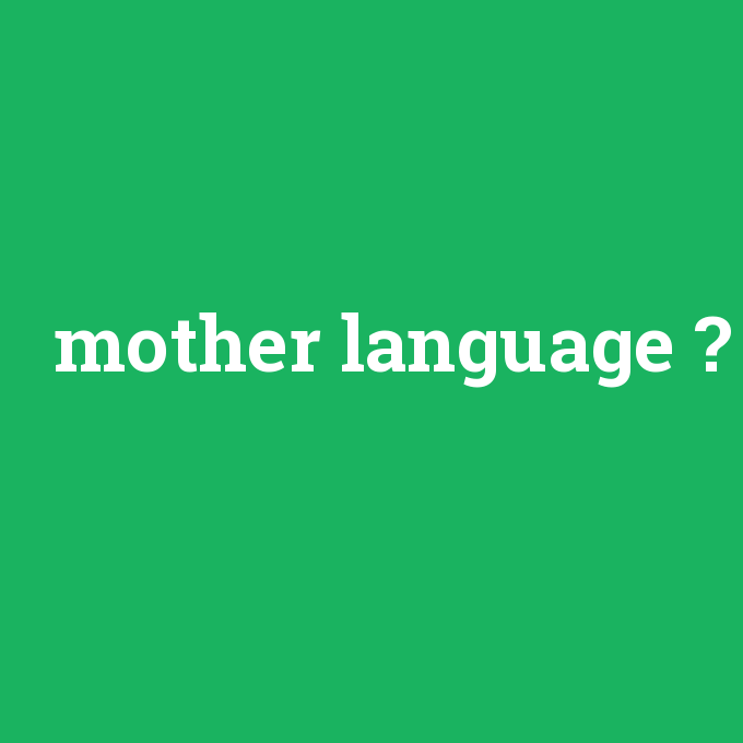 mother language, mother language nedir ,mother language ne demek