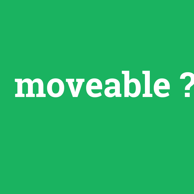 moveable, moveable nedir ,moveable ne demek