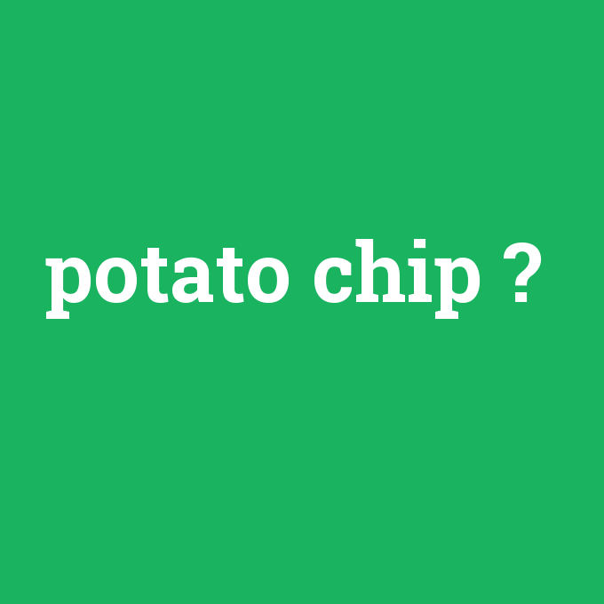 potato chip, potato chip nedir ,potato chip ne demek