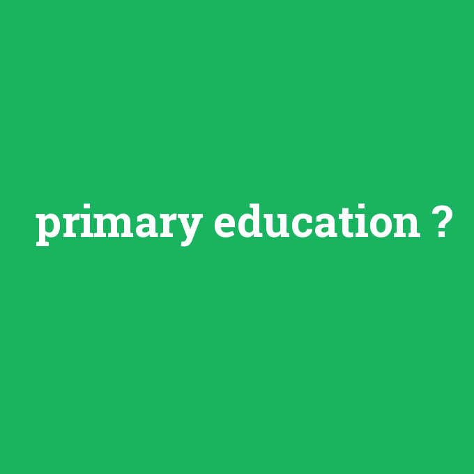 primary education, primary education nedir ,primary education ne demek