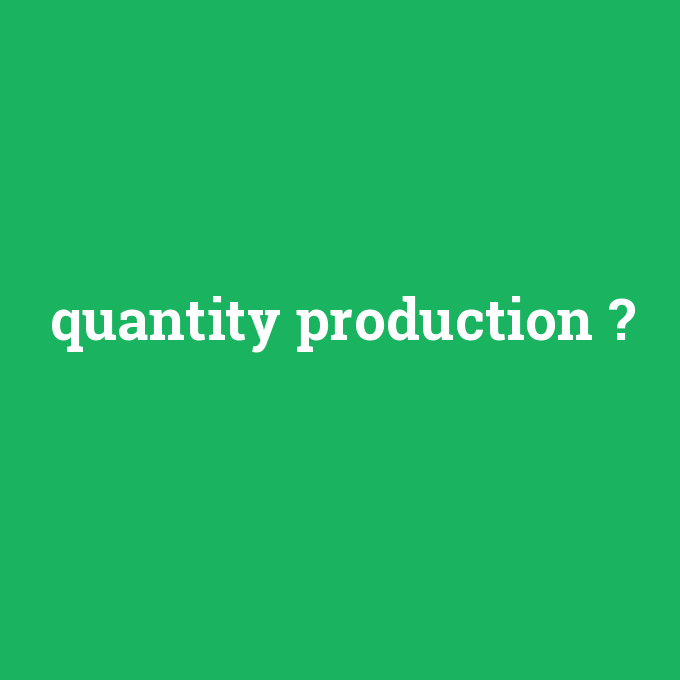 quantity production, quantity production nedir ,quantity production ne demek