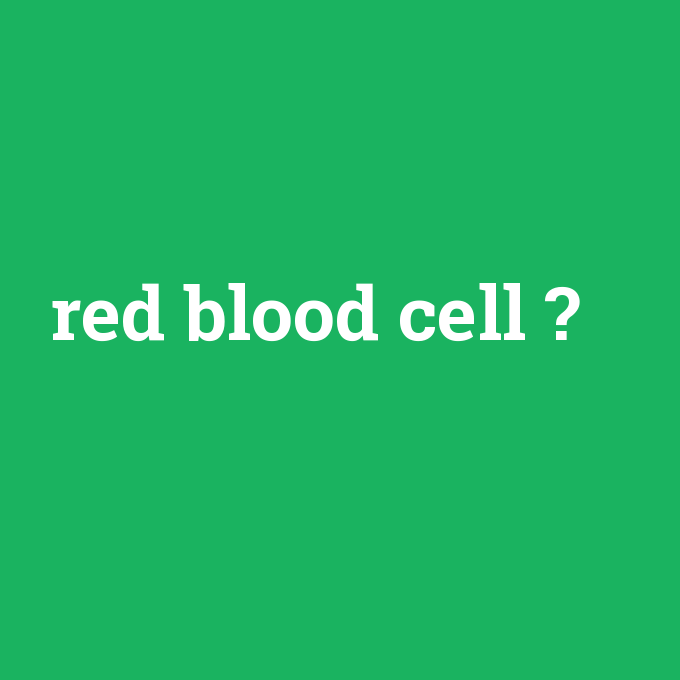 red blood cell, red blood cell nedir ,red blood cell ne demek