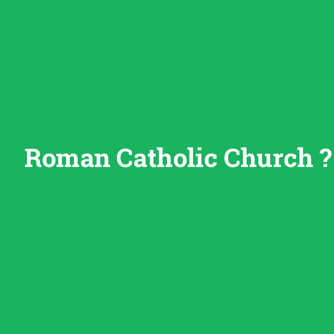 Roman Catholic Church, Roman Catholic Church nedir ,Roman Catholic Church ne demek