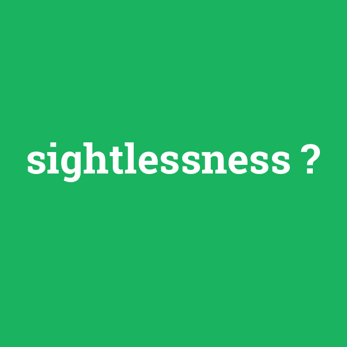 sightlessness, sightlessness nedir ,sightlessness ne demek