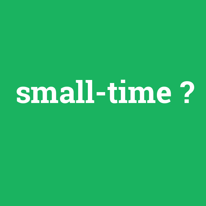 small-time, small-time nedir ,small-time ne demek