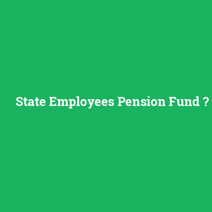State Employees Pension Fund, State Employees Pension Fund nedir ,State Employees Pension Fund ne demek