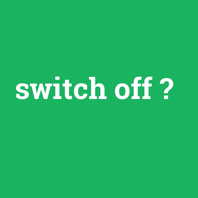 switch off, switch off nedir ,switch off ne demek