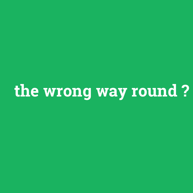 the wrong way round, the wrong way round nedir ,the wrong way round ne demek