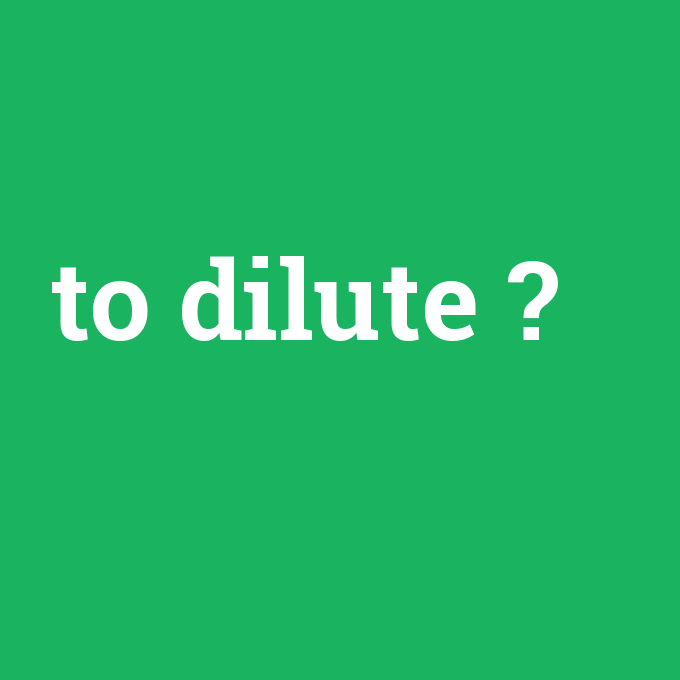 to dilute, to dilute nedir ,to dilute ne demek