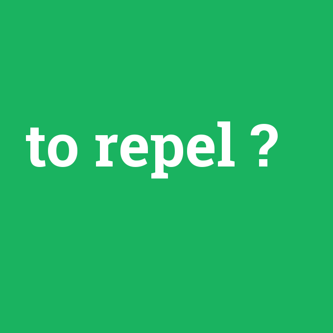 to repel, to repel nedir ,to repel ne demek