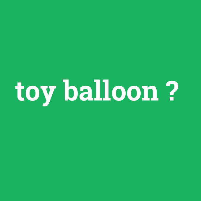 toy balloon, toy balloon nedir ,toy balloon ne demek