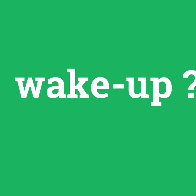 wake-up, wake-up nedir ,wake-up ne demek