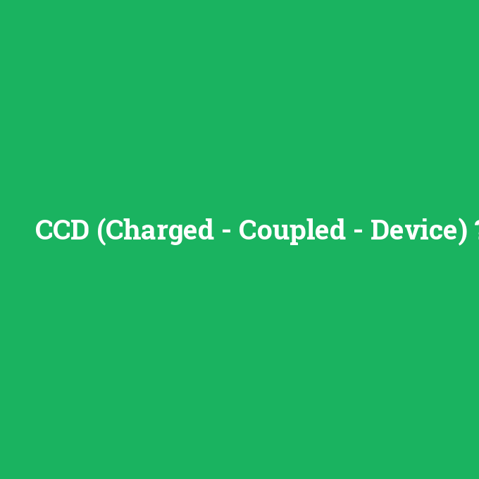 CCD (Charged - Coupled - Device), CCD (Charged - Coupled - Device) nedir ,CCD (Charged - Coupled - Device) ne demek