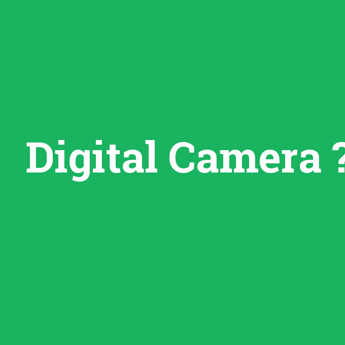Digital Camera, Digital Camera nedir ,Digital Camera ne demek