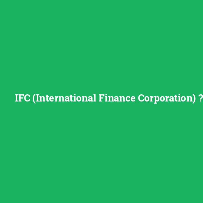 IFC (International Finance Corporation), IFC (International Finance Corporation) nedir ,IFC (International Finance Corporation) ne demek