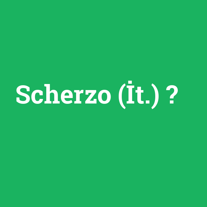 Scherzo (İt.), Scherzo (İt.) nedir ,Scherzo (İt.) ne demek