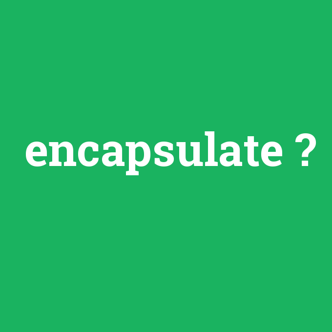 encapsulate, encapsulate nedir ,encapsulate ne demek