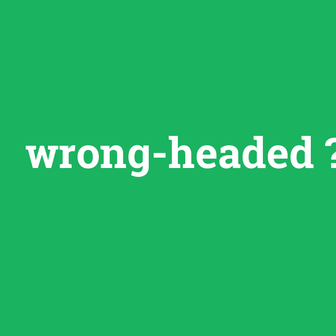 wrong-headed, wrong-headed nedir ,wrong-headed ne demek